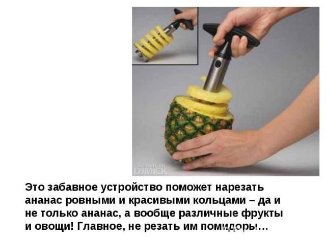 Это забавное устройство поможет нарезать ананас ровными и красивыми кольцами – да и не только ананас, а вообще различные фрукты и овощи! Главное, не резать им помидоры…