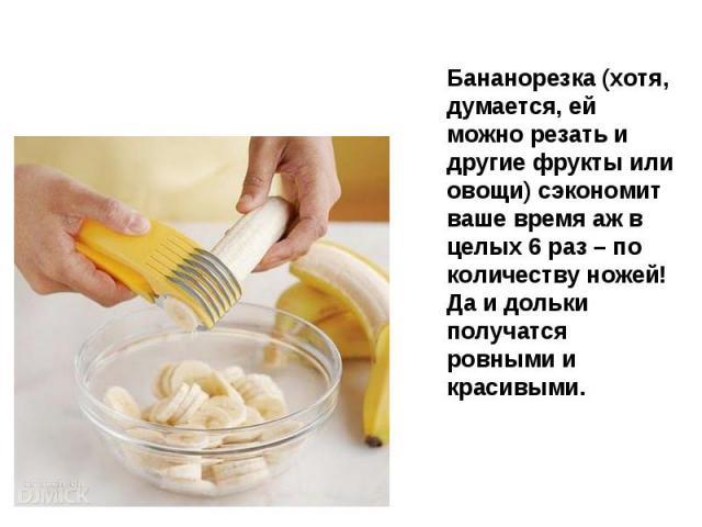 Бананорезка (хотя, думается, ей можно резать и другие фрукты или овощи) сэкономит ваше время аж в целых 6 раз – по количеству ножей! Да и дольки получатся ровными и красивыми.