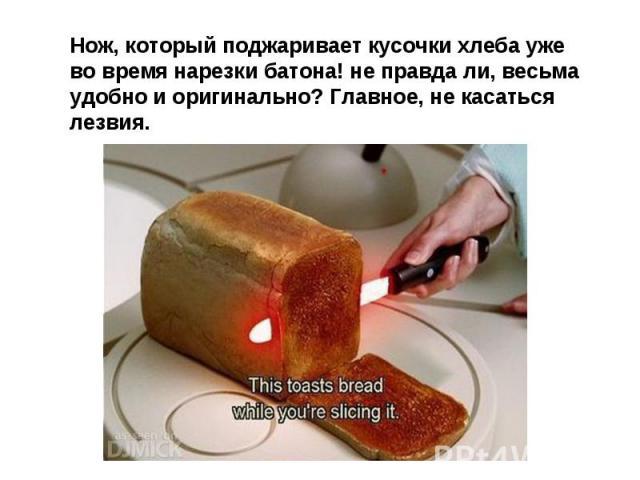 Нож, который поджаривает кусочки хлеба уже во время нарезки батона! не правда ли, весьма удобно и оригинально? Главное, не касаться лезвия.