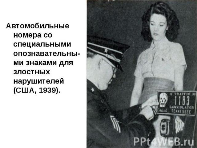 Автомобильные номера со специальными опознавательны-ми знаками для злостных нарушителей (США, 1939).