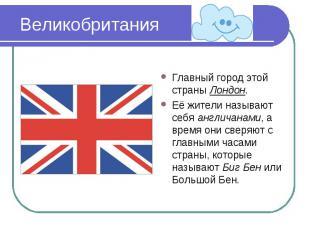 Великобритания Главный город этой страны Лондон.Её жители называют себя англичан