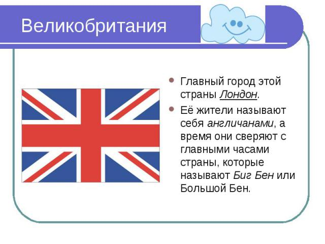 Великобритания Главный город этой страны Лондон.Её жители называют себя англичанами, а время они сверяют с главными часами страны, которые называют Биг Бен или Большой Бен.