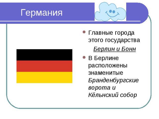Германия Главные города этого государстваБерлин и БоннВ Берлине расположены знаменитые Бранденбургские ворота и Кёльнский собор