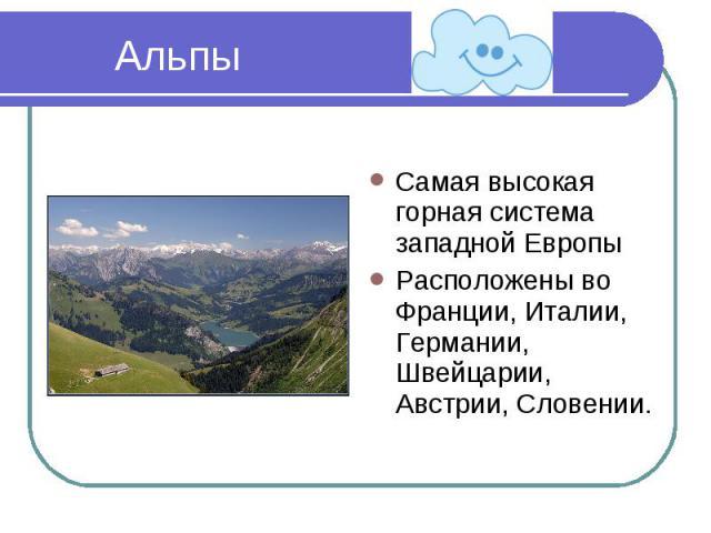 Альпы Самая высокая горная система западной ЕвропыРасположены во Франции, Италии, Германии, Швейцарии, Австрии, Словении.