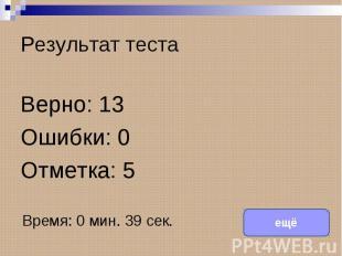 Результат тестаВерно: 13Ошибки: 0Отметка: 5