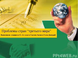 """Проблемы стран """"третьего мира"""" Выполнили: учащиеся 11 «А» класса Сысоев Антон и"""