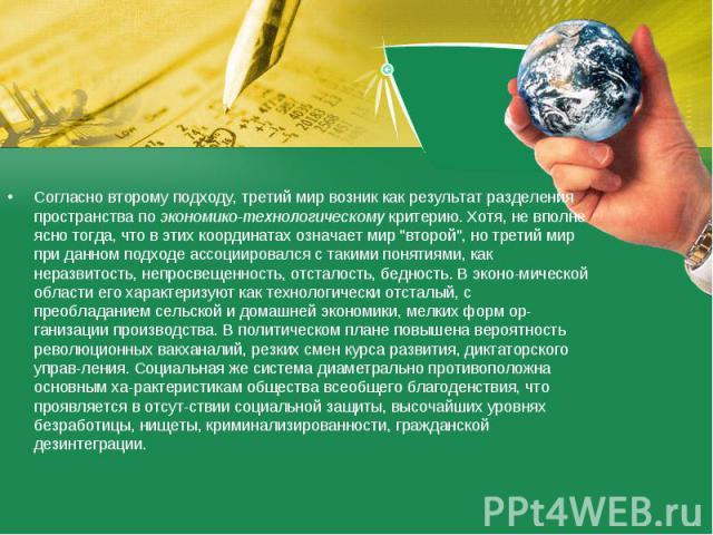 Согласно второму подходу, третий мир возник как результат разделения пространства по экономико-технологическому критерию. Хотя, не вполне ясно тогда, что в этих координатах означает мир