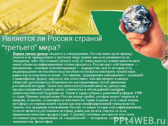 """Является ли Россия страной """"третьего"""" мира?Первая точка зрения сводится к утверждению: Россия никогда не принадлежала и не принадлежит к третьему миру (равно как и не развивается по Западному либо Восточному пути) в силу ее уникальности, невписаннос…"""