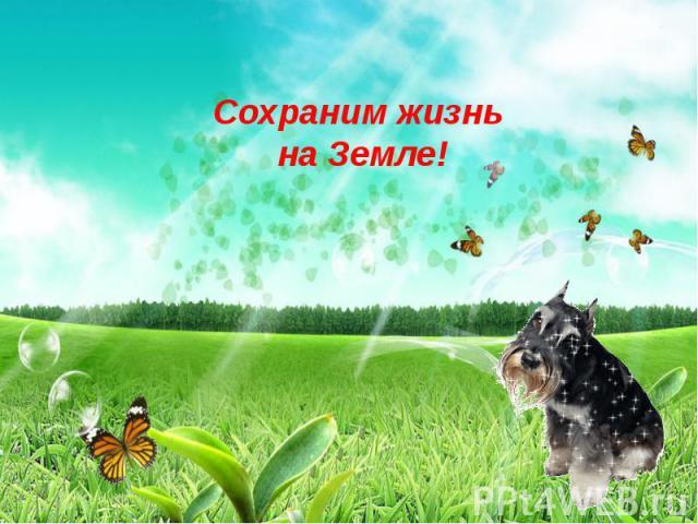 Сохраним жизнь на Земле!