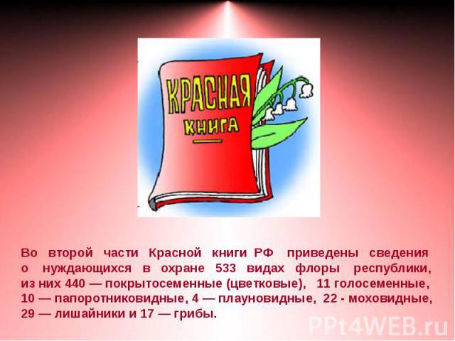 Во второй части Красной книги РФ приведены сведенияо нуждающихся в охране 533 видах флоры республики, из них 440 — покрытосеменные (цветковые), 11 голосеменные,10 — папоротниковидные, 4 — плауновидные, 22 - моховидные,29 — лишайники и 17 — грибы.
