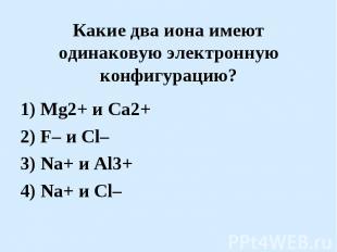 Какие два иона имеют одинаковую электронную конфигурацию?1) Mg2+ и Ca2+2) F– и C