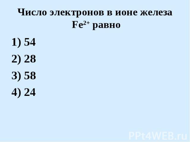Число электронов в ионе железа Fe2+ равно1) 542) 283) 584) 24