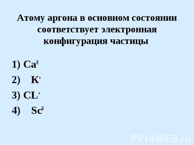 Атому аргона в основном состоянии соответствует электронная конфигурация частицы 1) Са02) К+ 3) СL+ 4) Sc0
