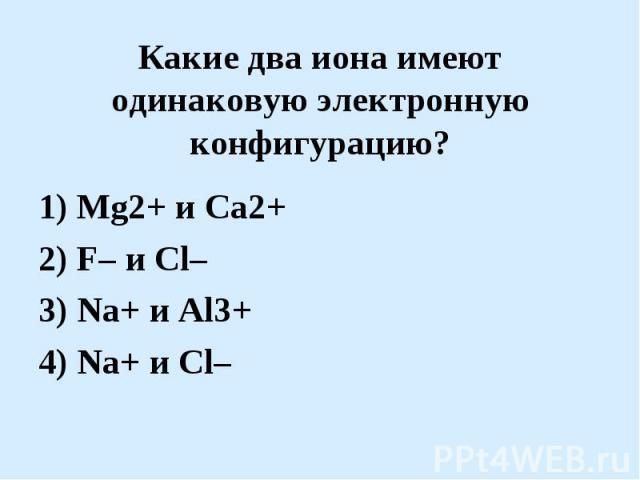 Какие два иона имеют одинаковую электронную конфигурацию?1) Mg2+ и Ca2+2) F– и Cl–3) Na+ и Al3+4) Na+ и Cl–