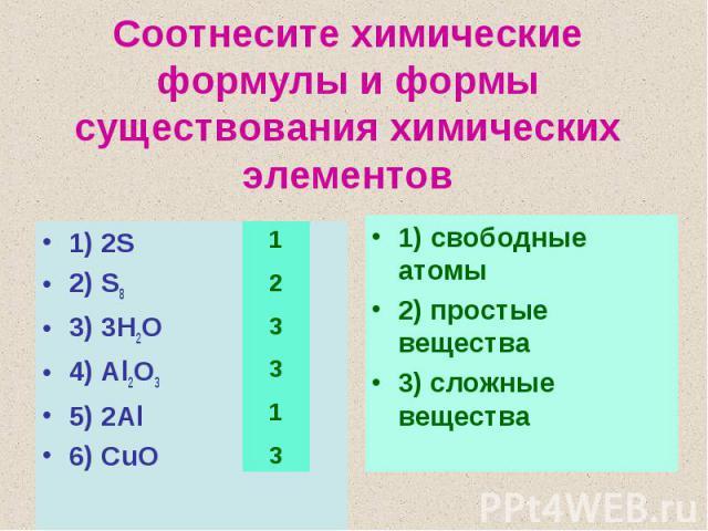 Соотнесите химические формулы и формы существования химических элементов1) 2S2) S83) 3H2O4) Al2O35) 2Al6) CuO1) свободные атомы2) простые вещества3) сложные вещества