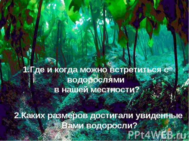 1.Где и когда можно встретиться с водорослями в нашей местности?2.Каких размеров достигали увиденные Вами водоросли?