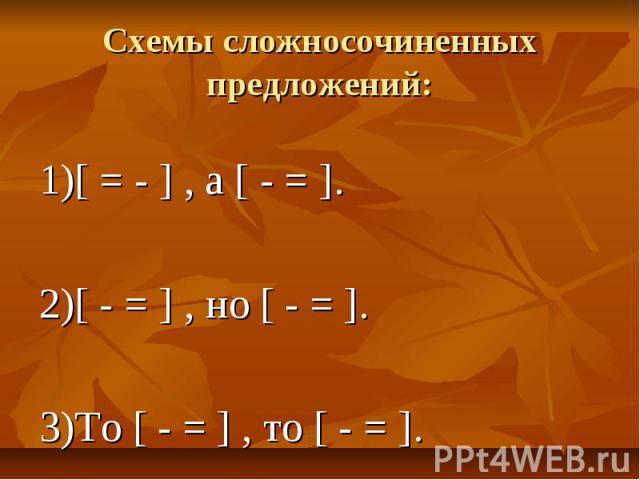 Схемы сложносочиненных предложений: 1)[ = - ] , а [ - = ]. 2)[ - = ] , но [ - = ]. 3)То [ - = ] , то [ - = ].