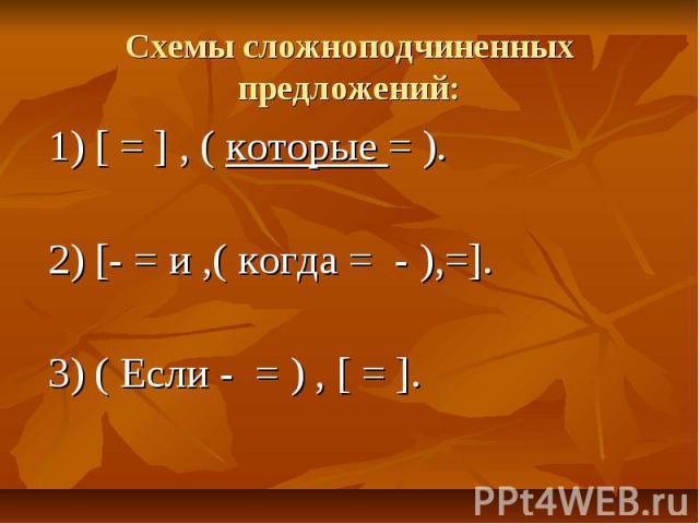 Схемы сложноподчиненных предложений:1) [ = ] , ( которые = ).2) [- = и ,( когда = - ),=].3) ( Если - = ) , [ = ].