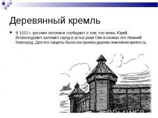 Деревянный кремльВ 1221 г. русские летописи сообщают о том, что князь Юрий Всево