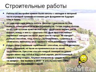 Строительные работыРаботы по постройке кремля были начаты с закладки в нагорной