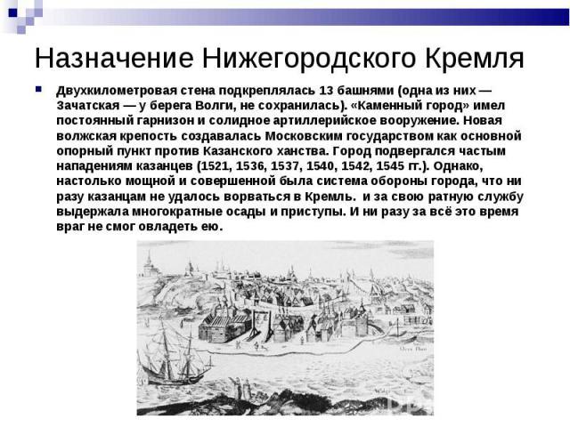 Назначение Нижегородского КремляДвухкилометровая стена подкреплялась 13 башнями (одна из них — Зачатская — у берега Волги, не сохранилась). «Каменный город» имел постоянный гарнизон и солидное артиллерийское вооружение. Новая волжская крепость созда…