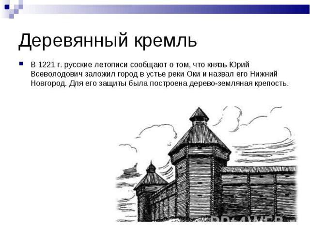 Деревянный кремльВ 1221 г. русские летописи сообщают о том, что князь Юрий Всеволодович заложил город в устье реки Оки и назвал его Нижний Новгород. Для его защиты была построена дерево-земляная крепость.