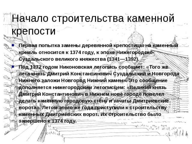 Начало строительства каменной крепостиПервая попытка замены деревянной крепостицы на каменный кремль относится к 1374 году, к эпохе Нижегородско-Суздальского великого княжества (1341—1392). Под 1372 годом Никоновская летопись сообщает: «Того же лета…