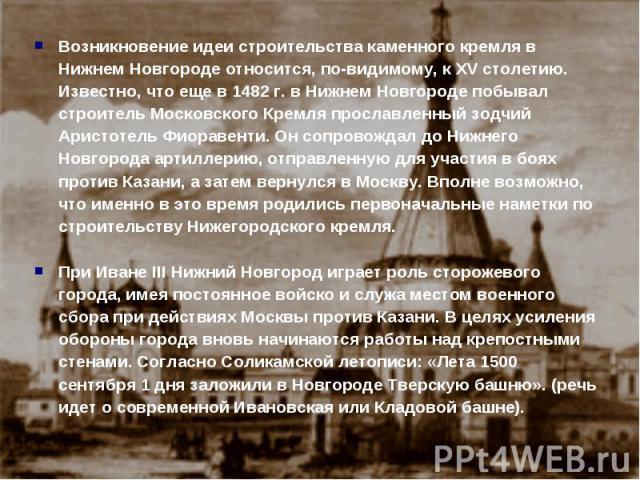 Возникновение идеи строительства каменного кремля в Нижнем Новгороде относится, по-видимому, к XV столетию. Известно, что еще в 1482 г. в Нижнем Новгороде побывал строитель Московского Кремля прославленный зодчий Аристотель Фиоравенти. Он сопровожда…
