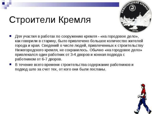 Строители КремляДля участия в работах по сооружению кремля - «на городовое дело», как говорили в старину, было привлечено большое количество жителей города и края. Сведений о числе людей, привлеченных к строительству Нижегородского кремля, не сохран…