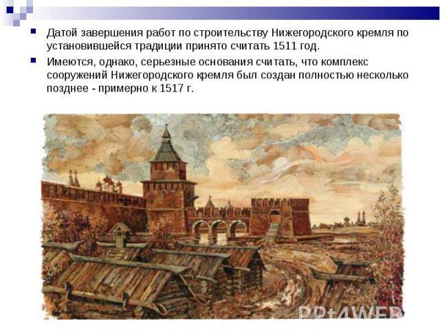 Датой завершения работ по строительству Нижегородского кремля по установившейся традиции принято считать 1511 год. Имеются, однако, серьезные основания считать, что комплекс сооружений Нижегородского кремля был создан полностью несколько позднее - п…