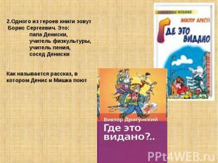 2.Одного из героев книги зовут Борис Сергеевич. Это: папа Дениски, учитель физку
