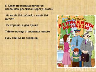 5. Какая пословица является названием рассказа В.Драгунского? Не имей 100 рублей