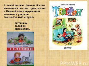 6. Какой рассказ Николая Носова начинается со слов: один раз мы с Мишкой шли в и
