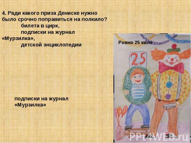 4. Ради какого приза Дениске нужно было срочно поправиться на полкило? билета в цирк, подписки на журнал «Мурзилка», детской энциклопедии подписки на журнал «Мурзилка»