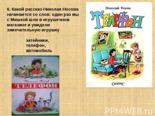 6. Какой рассказ Николая Носова начинается со слов: один раз мы с Мишкой шли в игрушечном магазине и увидели замечательную игрушку затейники, телефон, автомобиль