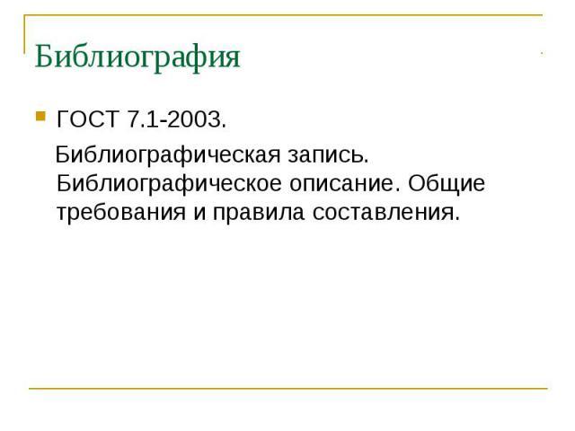 БиблиографияГОСТ 7.1-2003. Библиографическая запись. Библиографическое описание. Общие требования и правила составления.