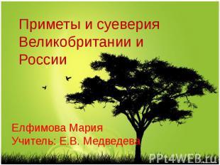 Приметы и суеверия Великобритании и России Елфимова Мария Учитель: Е.В. Медведев