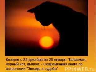 Козерог с 22 декабря по 20 января. Талисман: черный кот, дьявол. - Современная к