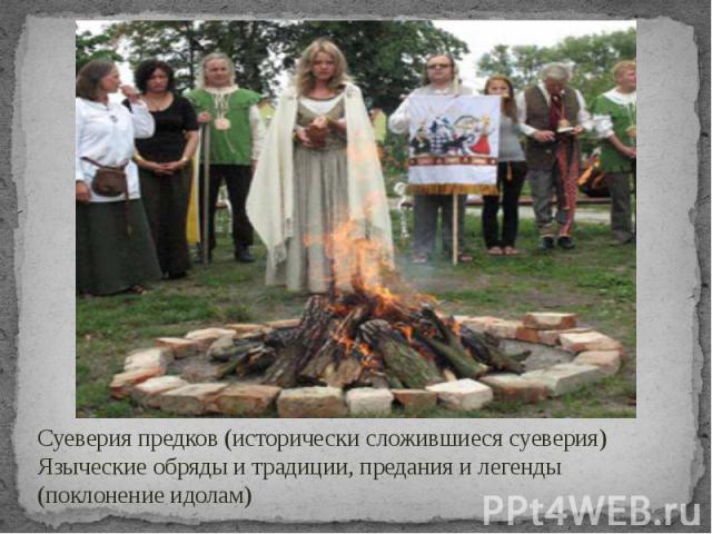 Суеверия предков (исторически сложившиеся суеверия) Языческие обряды и традиции, предания и легенды (поклонение идолам)