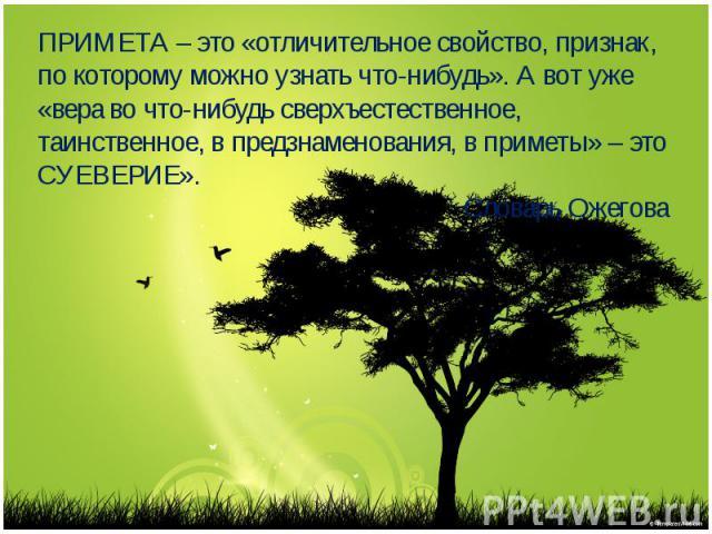 ПРИМЕТА – это «отличительное свойство, признак, по которому можно узнать что-нибудь». А вот уже «вера во что-нибудь сверхъестественное, таинственное, в предзнаменования, в приметы» – это СУЕВЕРИЕ». Словарь Ожегова