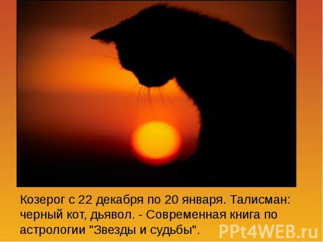 Козерог с 22 декабря по 20 января. Талисман: черный кот, дьявол. - Современная книга по астрологии