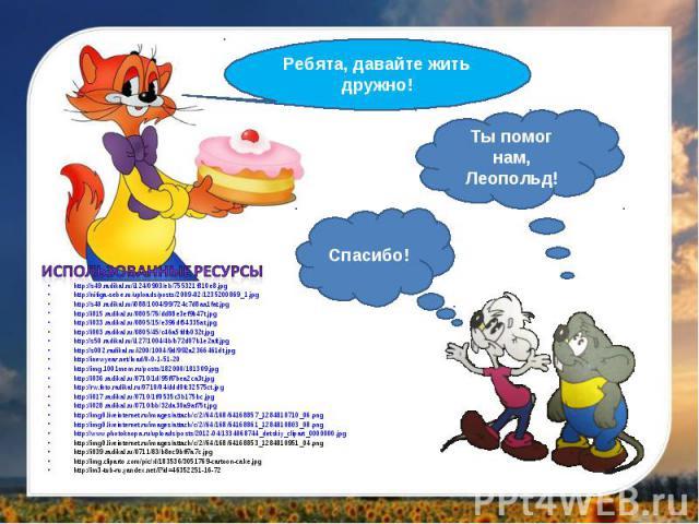 Ребята, давайте жить дружно!Ты помог нам, Леопольд!Спасибо!Использованные ресурсыhttp://s49.radikal.ru/i124/0903/eb/755321f310e8.jpghttp://nifiga-sebe.ru/uploads/posts/2009-02/1235200869_1.jpghttp://s40.radikal.ru/i088/1004/99/724c7d8aa1fat.jpg http…
