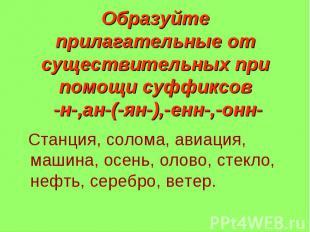 Образуйте прилагательные от существительных при помощи суффиксов -н-,ан-(-ян-),-