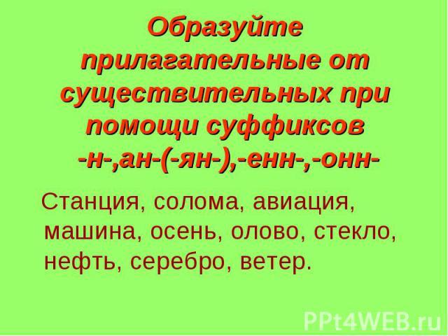 Образуйте прилагательные от существительных при помощи суффиксов -н-,ан-(-ян-),-енн-,-онн- Станция, солома, авиация, машина, осень, олово, стекло, нефть, серебро, ветер.