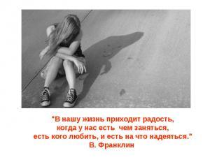 """""""В нашу жизнь приходит радость,когда у нас есть чем заняться,есть кого любить, и"""