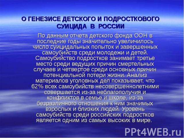 О генезисе детского и подросткового суицида в России По данным отчета детского фонда ООН в последние годы значительно увеличилось число суицидальных попыток и завершенных самоубийств среди молодежи и детей. Самоубийство подростков занимает третье ме…