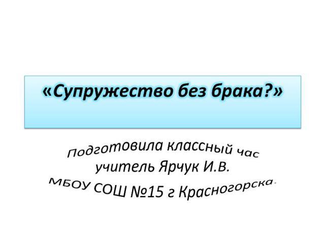 Супружество без брака? Подготовила классный час учитель Ярчук И.В.МБОУ СОШ №15 г Красногорска.