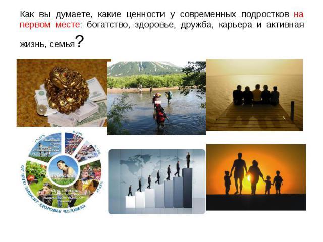 Как вы думаете, какие ценности у современных подростков на первом месте: богатство, здоровье, дружба, карьера и активная жизнь, семья?