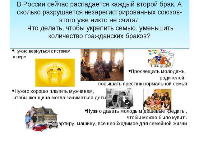 В России сейчас распадается каждый второй брак. А сколько разрушается незарегистрированных союзов- этого уже никто не считал Что делать, чтобы укрепить семью, уменьшить количество гражданских браков?•Нужно вернуться к истокам, к вере•Просвещать моло…