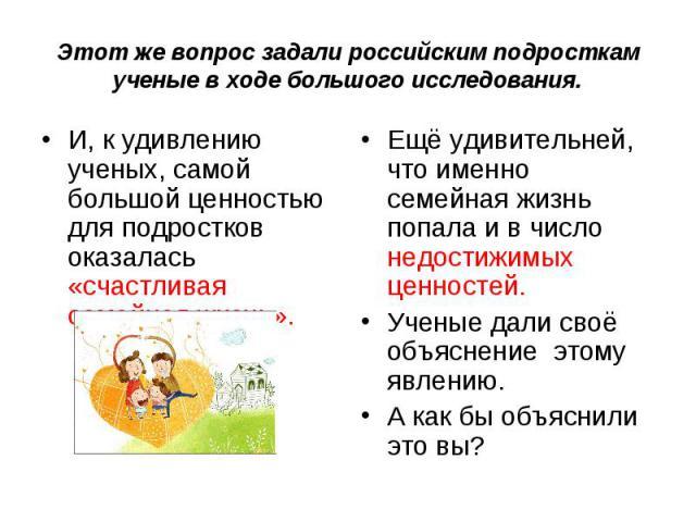 Этот же вопрос задали российским подросткам ученые в ходе большого исследования.И, к удивлению ученых, самой большой ценностью для подростков оказалась «счастливая семейная жизнь». Ещё удивительней, что именно семейная жизнь попала и в число недости…